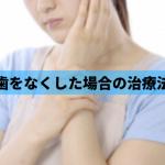 【歯科医師解説】入れ歯・ブリッジ・インプラント…歯の欠損治療方法と長所・短所について