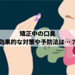 矯正中の口臭が気になる!口臭対策や予防法をご紹介