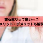 歯石取りは痛い?治療前後の痛みの対処法や除去のメリット・デメリットを解説